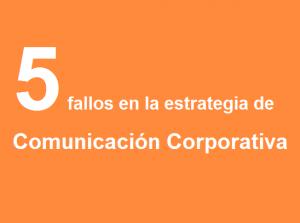 5 fallos en la estrategia de Comunicación Corporativa.